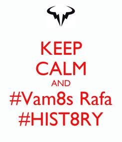 Poster: KEEP CALM AND #Vam8s Rafa #HIST8RY