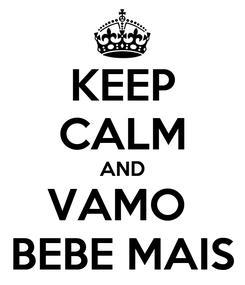 Poster: KEEP CALM AND VAMO  BEBE MAIS