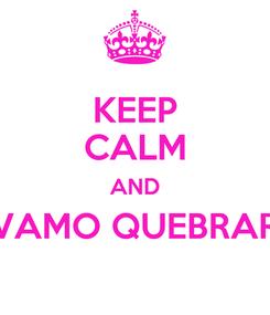 Poster: KEEP CALM AND VAMO QUEBRAR TUDO                                         15.03.2013