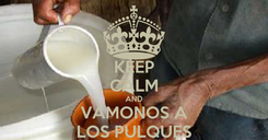 Poster: KEEP CALM AND VAMONOS A LOS PULQUES