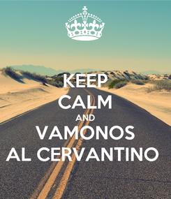 Poster: KEEP CALM AND VAMONOS AL CERVANTINO