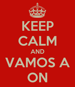 Poster: KEEP CALM AND VAMOS A ON