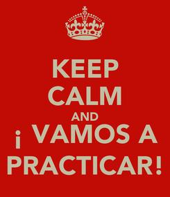 Poster: KEEP CALM AND ¡ VAMOS A PRACTICAR!