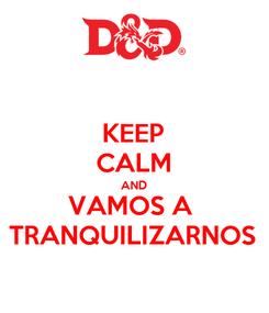 Poster: KEEP CALM AND VAMOS A  TRANQUILIZARNOS
