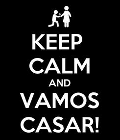 Poster: KEEP  CALM AND VAMOS CASAR!
