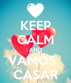 Poster: KEEP CALM AND VAMOS   CASAR