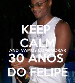 Poster: KEEP  CALM AND  VAMOS COMEMORAR 30 ANOS  DO FELIPE