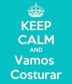 Poster: KEEP CALM AND Vamos  Costurar