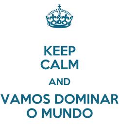 Poster: KEEP CALM AND VAMOS DOMINAR O MUNDO