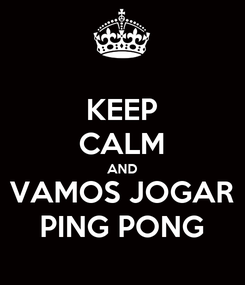 Poster: KEEP CALM AND VAMOS JOGAR PING PONG