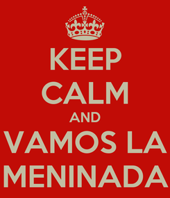 Poster: KEEP CALM AND VAMOS LA MENINADA