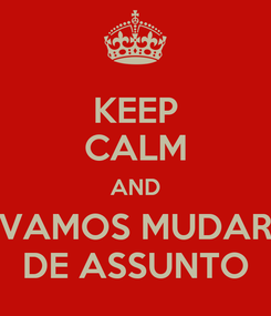 Poster: KEEP CALM AND VAMOS MUDAR DE ASSUNTO