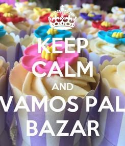 Poster: KEEP CALM AND VAMOS PAL BAZAR