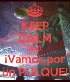 Poster: KEEP CALM AND ¡Vamos por un PULQUE!