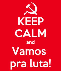 Poster: KEEP CALM and Vamos  pra luta!