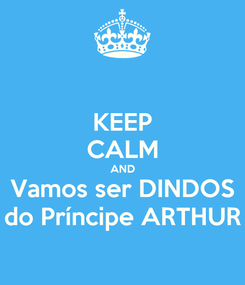Poster: KEEP CALM AND Vamos ser DINDOS do Príncipe ARTHUR