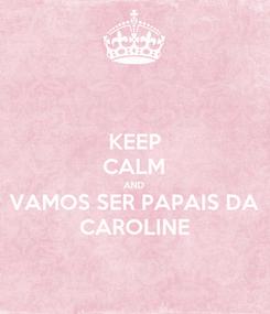Poster: KEEP CALM AND VAMOS SER PAPAIS DA CAROLINE