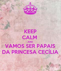 Poster: KEEP CALM  AND VAMOS SER PAPAIS DA PRINCESA CECÍLIA