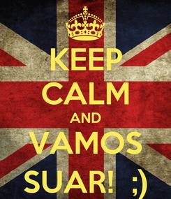 Poster: KEEP CALM AND VAMOS SUAR!  ;)