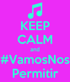 Poster: KEEP CALM and #VamosNos Permitir