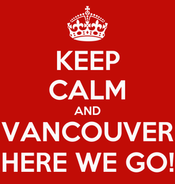 Poster: KEEP CALM AND VANCOUVER HERE WE GO!