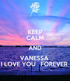 Poster: KEEP CALM AND VANESSA  I LOVE YOU   FOREVER