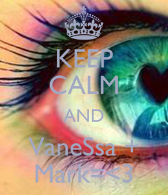 Poster: KEEP CALM AND VaneSsa + Mark=<3