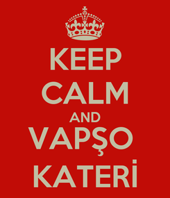 Poster: KEEP CALM AND VAPŞO  KATERİ