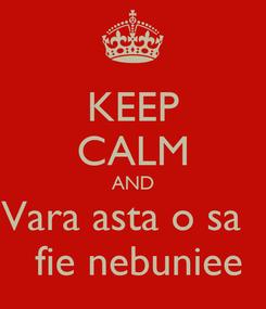 Poster: KEEP CALM AND Vara asta o sa    fie nebuniee