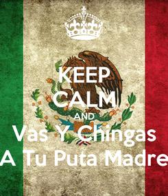 Poster: KEEP CALM AND Vas Y Chingas A Tu Puta Madre
