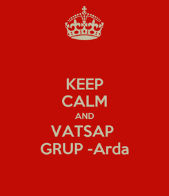 Poster: KEEP CALM AND VATSAP  GRUP -Arda