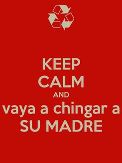 Poster: KEEP CALM AND vaya a chingar a SU MADRE