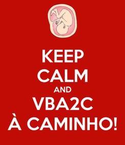 Poster: KEEP CALM AND VBA2C À CAMINHO!