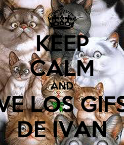 Poster: KEEP CALM AND VE LOS GIFS DE IVAN