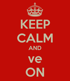 Poster: KEEP CALM AND ve ON