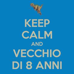 Poster: KEEP CALM AND VECCHIO DI 8 ANNI