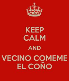 Poster: KEEP CALM AND VECINO COMEME EL COÑO
