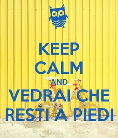 Poster: KEEP CALM AND VEDRAI CHE RESTI A PIEDI