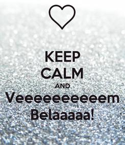 Poster: KEEP CALM AND Veeeeeeeeeem Belaaaaa!