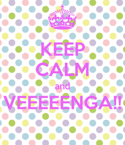 Poster: KEEP CALM and VEEEEENGA!!