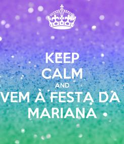 Poster: KEEP CALM AND VEM À FESTA DA  MARIANA
