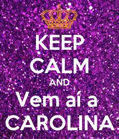 Poster: KEEP CALM AND Vem aí a  CAROLINA