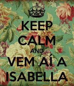 Poster: KEEP CALM AND VEM AÍ A ISABELLA