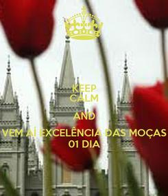 Poster: KEEP CALM AND VEM AÍ EXCELÊNCIA DAS MOÇAS 01 DIA