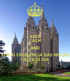 Poster: KEEP CALM AND VEM AÍ EXCELÊNCIA DAS MOÇAS FALTA 01 DIA