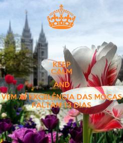 Poster: KEEP CALM AND VEM AÍ EXCELÊNCIA DAS MOÇAS FALTAM 13 DIAS