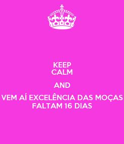 Poster: KEEP CALM AND VEM AÍ EXCELÊNCIA DAS MOÇAS FALTAM 16 DIAS