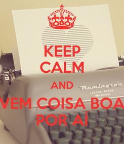 Poster: KEEP CALM AND VEM COISA BOA POR AÍ