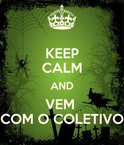 Poster: KEEP CALM AND VEM  COM O COLETIVO