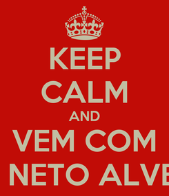 Poster: KEEP CALM AND VEM COM O NETO ALVES